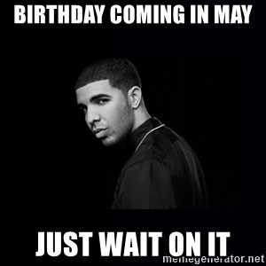 DRAKE - Birthday coming in May  Just wait on it