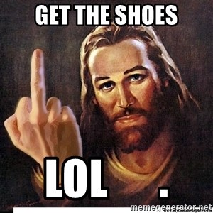 Jesus Ambassador To The Atheists - Get the shoes lol      .
