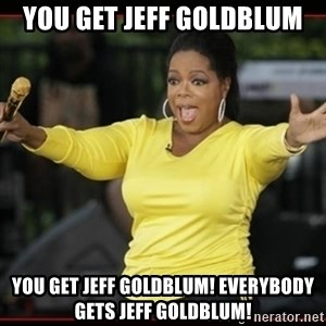 Overly-Excited Oprah!!!  - you get jeff goldblum you get jeff goldblum! everybody gets jeff goldblum!