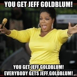 Overly-Excited Oprah!!!  - you get jeff goldblum! you get jeff goldblum!    Everybody gets jeff goldblum!