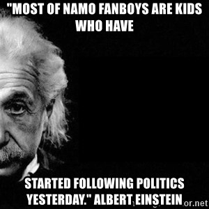"Albert Einstein The Second - ""most of namo fanboys are kids who have  started following politics yesterday."" albert einstein"