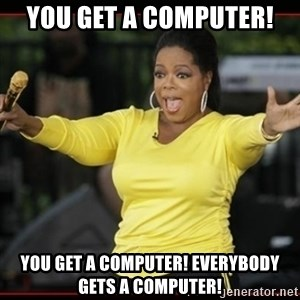 Overly-Excited Oprah!!!  - You get a computer! You get a computer! Everybody gets a computer!
