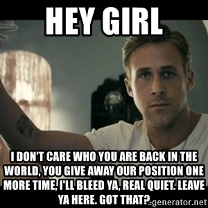 ryan gosling hey girl - Hey Girl I don't care who you are back in the world, you give away our position one more time, I'll bleed ya, real quiet. Leave ya here. Got that?