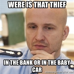 riepottelujuttu - WERE IS THAT THIEF IN THE BANK OR IN THE BABY CAR