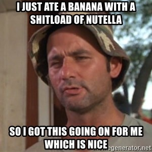 So I got that going on for me, which is nice - i just ate a banana with a shitload of nutella so i got this going on for me which is nice