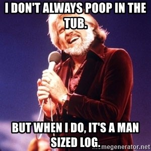 Kenny Rogers - I don't always poop in the tub.  But when I do, it's a man sized log.