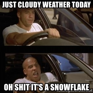 Vin Diesel Car - just cloudy weather today OH SHIT IT'S A SNOWFLAKE