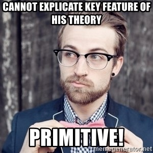 Scumbag Analytic Philosopher - Cannot explicate key feature of his theory primitive!