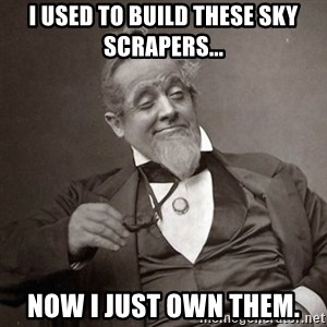 1889 [10] guy - I USED TO BUILD THESE SKY SCRAPERS... NOW I JUST OWN THEM.