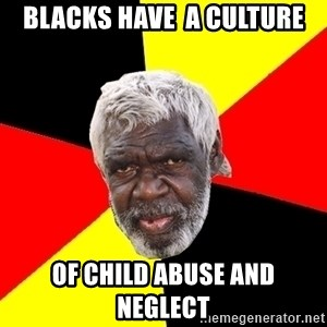 Aboriginal - blacks have  a culture of child abuse and neglect