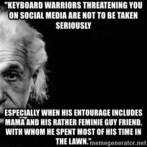 "Albert Einstein The Second - ""keyboard warriors threatening you on social media are not to be taken seriously especially when his entourage includes mama and his rather feminie guy friend, with whom he spent most of his time in the lawn."""