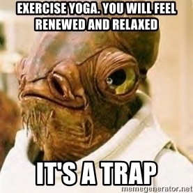 Its A Trap - exercise yoga. you will feel renewed and relaxed it's a trap