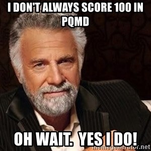 Most interesting man in the world - I don't always score 100 in PQMD Oh wait.  Yes I do!