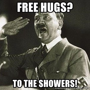 Adolf Hitler - FREE HUGS? TO THE SHOWERS!