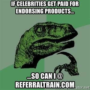Philosoraptor - IF CELEBRITIES GET PAID FOR ENDORSING PRODUCTS... ...so can i @ referraltrain.com