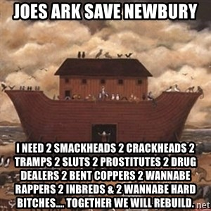 Noah's Ark - Joes ark save newbury I need 2 smackheads 2 crackheads 2 tramps 2 sluts 2 prostitutes 2 drug dealers 2 bent coppers 2 wannabe rappers 2 inbreds & 2 wannabe hard bitches.... Together we will rebuild.
