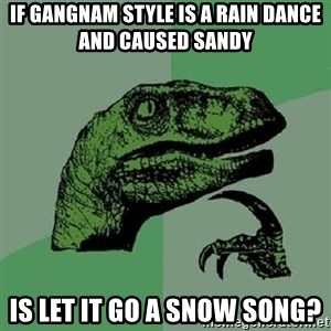 Philosoraptor - If gangnam style is a rain dance and caused Sandy is let it go a snow song?