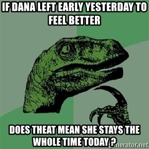 Philosoraptor - If dana left early yesterday to feel better   does theat mean she stays the whole time today ?