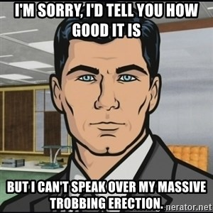 Archer - i'm sorry, i'd tell you how good it is but i can't speak over my massive trobbing erection.
