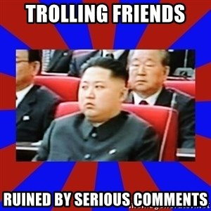 kim jong un - trolling friends ruined by serious comments