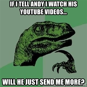Philosoraptor - If I tell Andy I watch his YouTube videos... Will he just send me more?