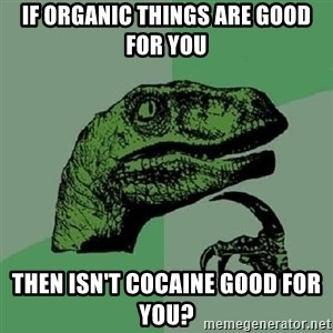 Philosoraptor - If Organic things are good for you then isn't cocaine good for you?