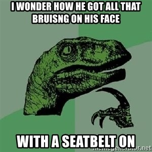 Philosoraptor - I WONDER HOW HE GOT ALL THAT BRUISNG ON HIS FACE WITH A SEATBELT ON