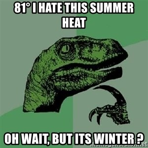 Philosoraptor - 81° I hate this Summer Heat Oh wait, but its winter ?