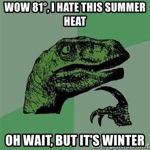 Philosoraptor - Wow 81°, I hate this Summer heat Oh wait, but it's winter