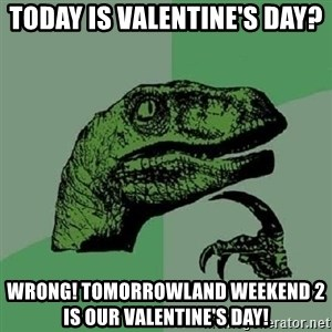 Philosoraptor - Today is Valentine's day?  WRONG! Tomorrowland Weekend 2 is our Valentine's Day!