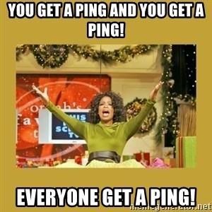Oprah You get a - You get a ping and you get a ping! Everyone get a ping!