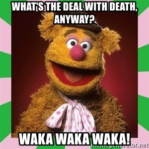 Fozzie Bear - What's the deal with death, anyway? waka waka waka!