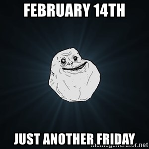Forever Alone - February 14th just another friday