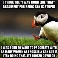 "Unpopular Opinion - I think the ""I was born like that"" argument for being gay is stupid i was born to want to procreate with as many women as I possibly can but if I try doing that...its looked down on"