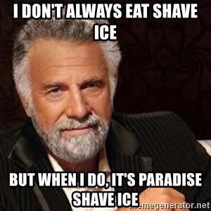 Most interesting man in the world - I don't always eat shave ice But when I do, it's paradise shave ice