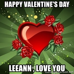 """""""you don't have to get me anything for Valentines day"""" - Happy Valentine's day  Leeann , Love you"""