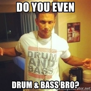 Drum And Bass Guy - do you even drum & bass bro?