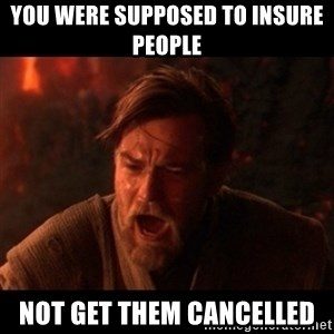 You were the chosen one  - you were supposed to insure people  not get them cancelled