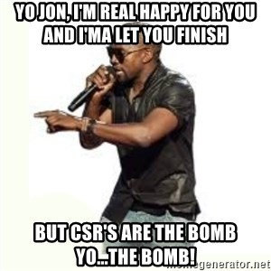 Imma Let you finish kanye west - Yo Jon, I'm real happy for you and I'ma let you finish But CSR's are the bomb yo...the bomb!