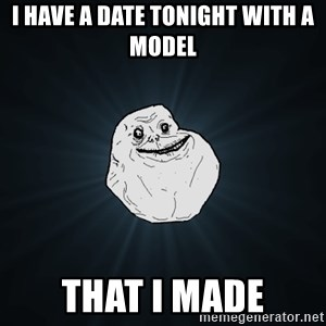 Forever Alone - I have a date tonight with a model that i made