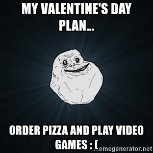 Forever Alone - my valentine's day plan... order pizza and play video games : (