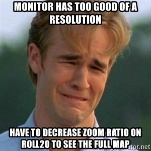 90s Problems - Monitor has too good of a resolution have to decrease zoom ratio on roll20 to see the full map