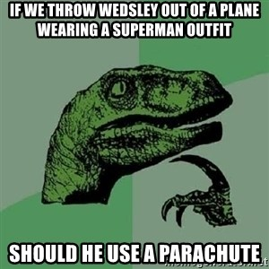 Philosoraptor - if we throw wedsley out of a plane wearing a superman outfit should he use a parachute