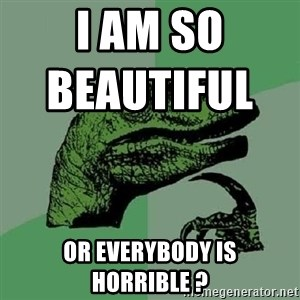 Philosoraptor - I am so beautiful                       or everybody is horrible ?