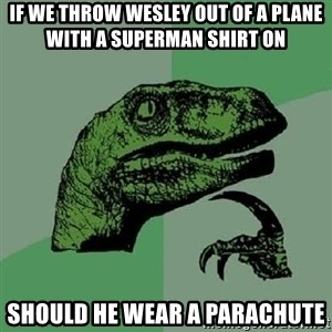 Philosoraptor - If we throw wesley out of a plane with a superman shirt on should he wear a parachute