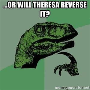 Philosoraptor - ...or will theresa reverse it?