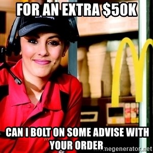 mcdonalds girl - FOR AN EXTRA $50K   CAN I bolt on some Advise with your order