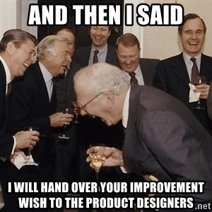 So Then I Said... - and then i said I will hand over your improvement wish to the product designers