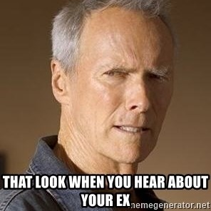 Clint Eastwood -  tHAT LOOK WHEN YOU HEAR ABOUT YOUR EX