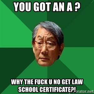 High Expectations Asian Father - you got an a ? why the fuck u no get law school certificate?!
